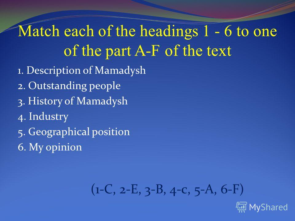 Match each of the headings 1 - 6 to one of the part A-F of the text 1. Description of Mamadysh 2. Outstanding people 3. History of Mamadysh 4. Industry 5. Geographical position 6. My opinion (1-C, 2-E, 3-B, 4-c, 5-A, 6-F)