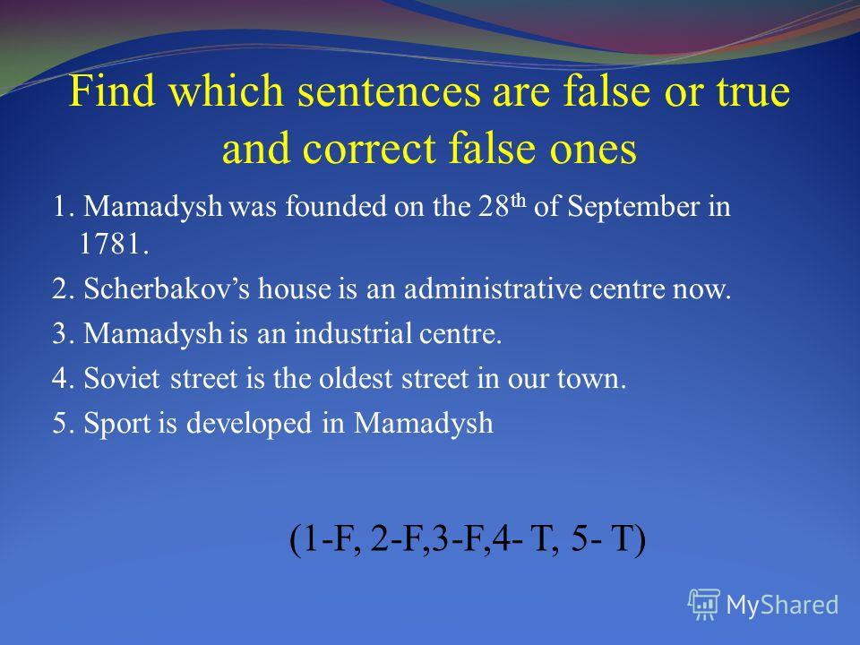 Find which sentences are false or true and correct false ones 1. Mamadysh was founded on the 28 th of September in 1781. 2. Scherbakovs house is an administrative centre now. 3. Mamadysh is an industrial centre. 4. Soviet street is the oldest street