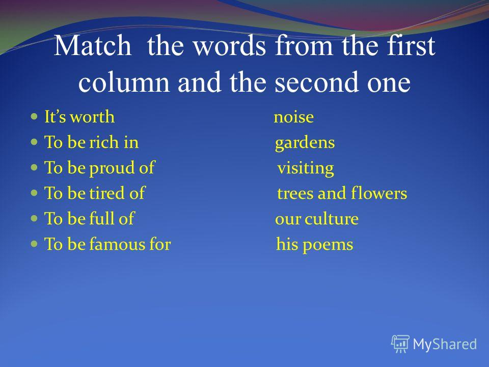 Match the words from the first column and the second one Its worth noise To be rich in gardens To be proud of visiting To be tired of trees and flowers To be full of our culture To be famous for his poems