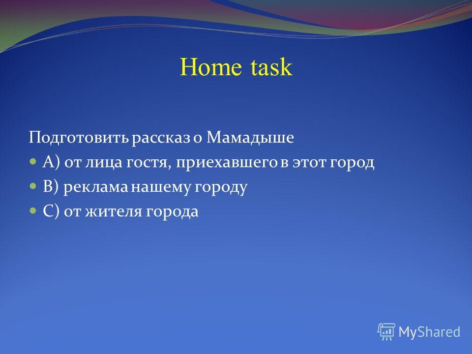 Home task Подготовить рассказ о Мамадыше А) от лица гостя, приехавшего в этот город В) реклама нашему городу С) от жителя города
