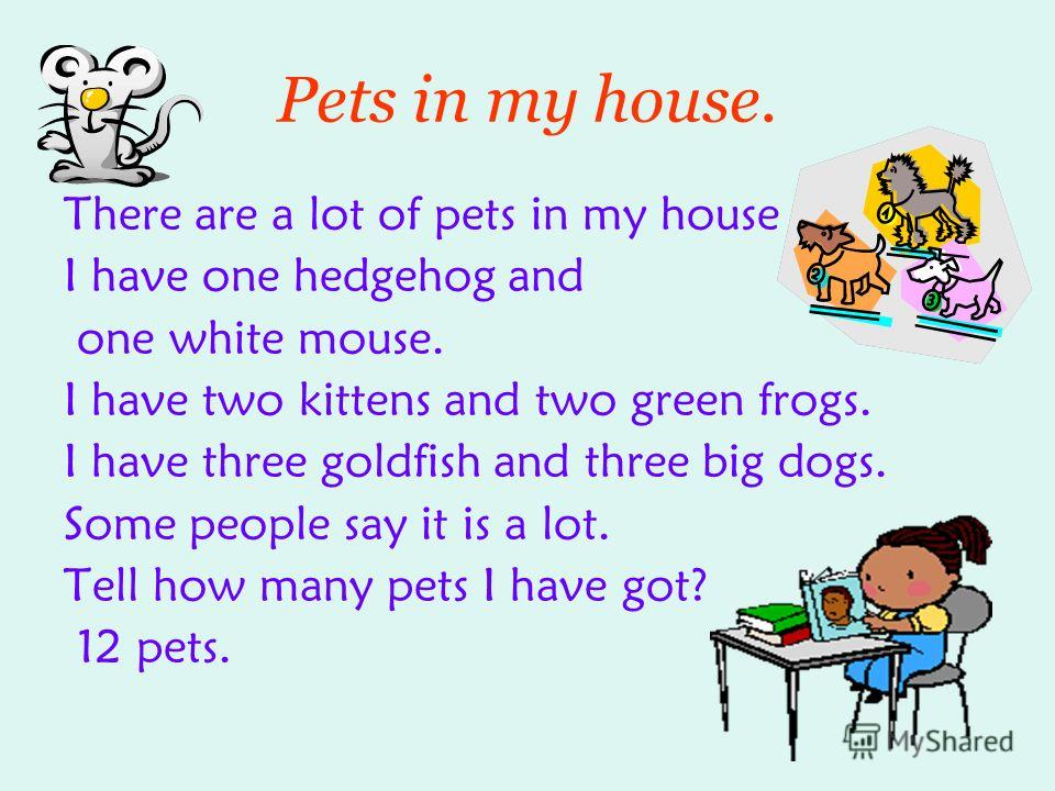 Pets in my house. There are a lot of pets in my house I have one hedgehog and one white mouse. I have two kittens and two green frogs. I have three goldfish and three big dogs. Some people say it is a lot. Tell how many pets I have got? 12 pets.