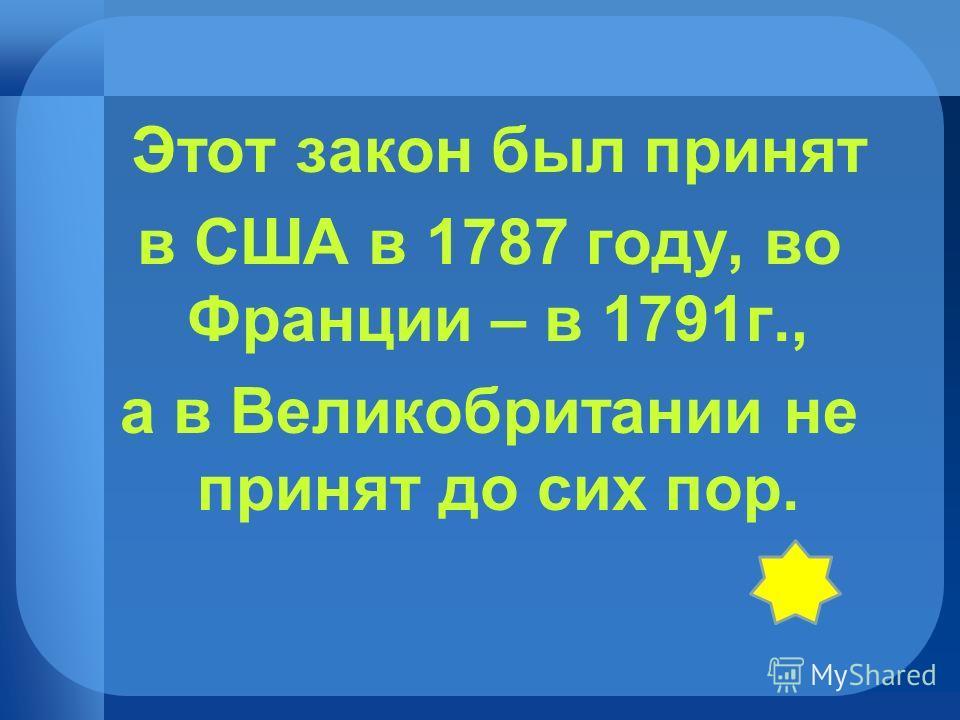 Этот закон был принят в США в 1787 году, во Франции – в 1791г., а в Великобритании не принят до сих пор.
