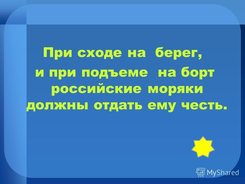 При сходе на берег, и при подъеме на борт российские моряки должны отдать ему честь.