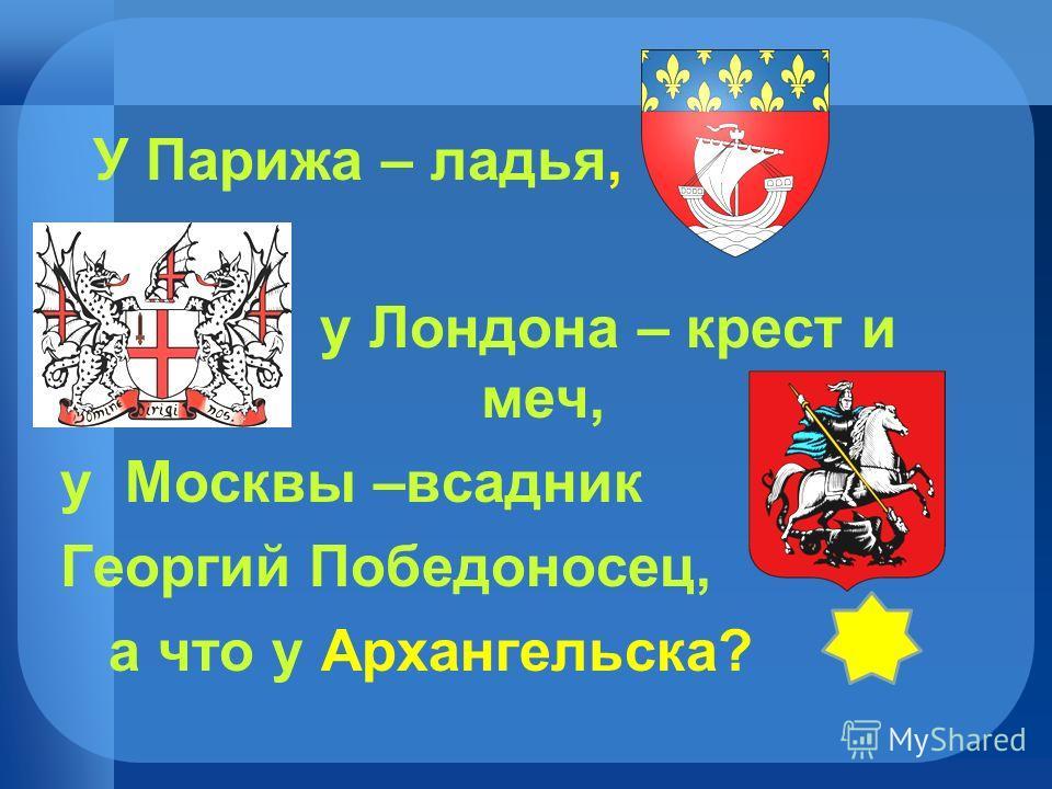 У Парижа – ладья, у Лондона – крест и меч, у Москвы –всадник Георгий Победоносец, а что у Архангельска?