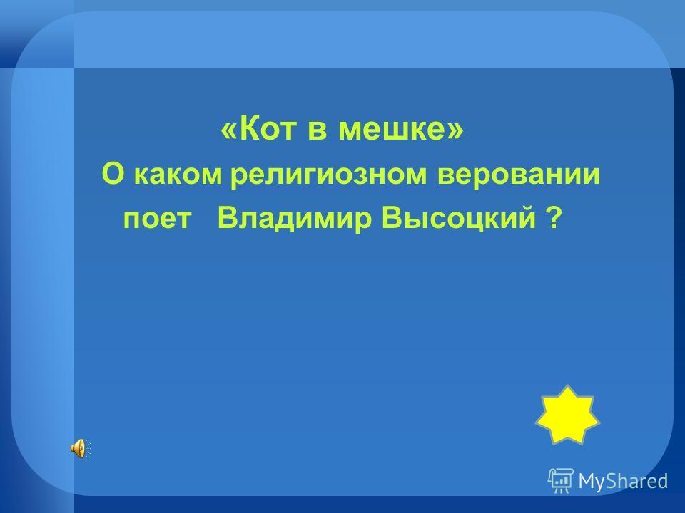 «Кот в мешке» О каком религиозном веровании поет Владимир Высоцкий ?