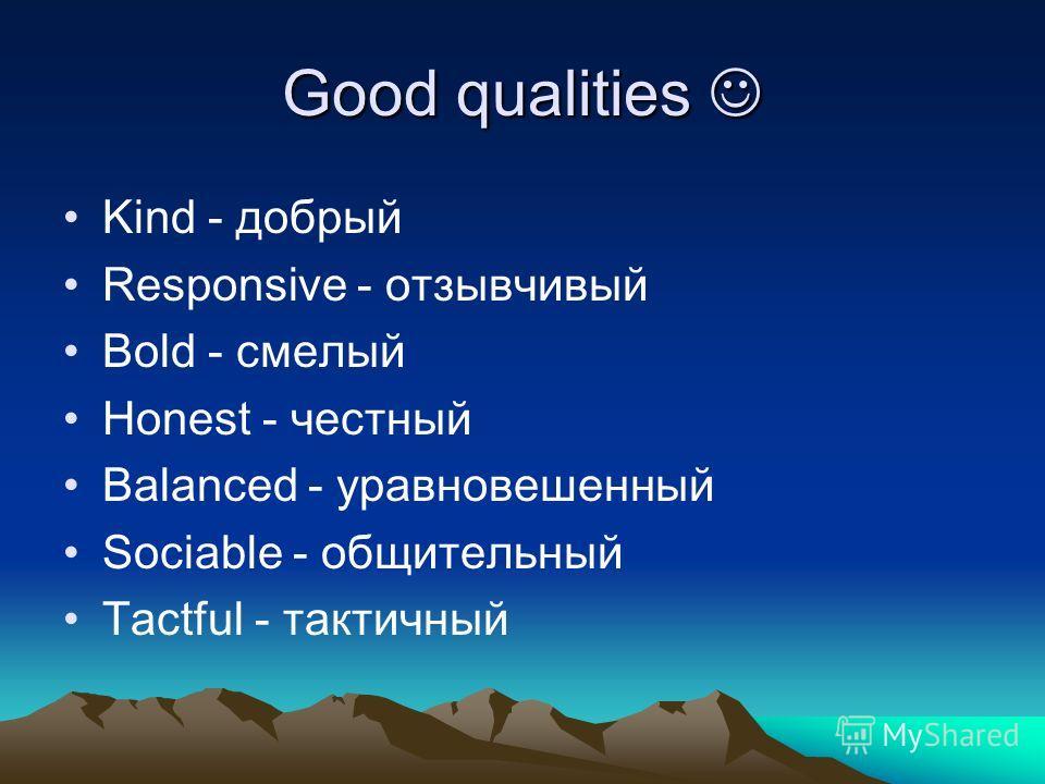 Good qualities Good qualities Kind - добрый Responsive - отзывчивый Bold - смелый Honest - честный Balanced - уравновешенный Sociable - общительный Tactful - тактичный