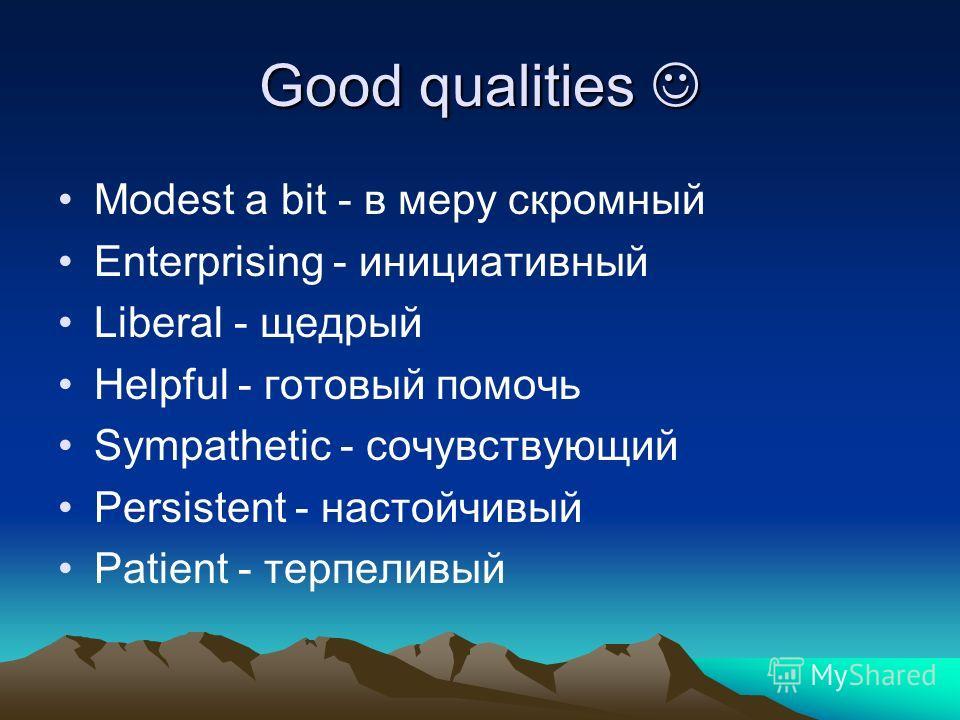 Good qualities Good qualities Modest a bit - в меру скромный Enterprising - инициативный Liberal - щедрый Helpful - готовый помочь Sympathetic - сочувствующий Persistent - настойчивый Patient - терпеливый
