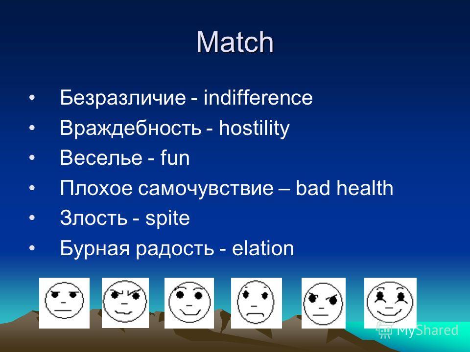 Match Безразличие - indifference Враждебность - hostility Веселье - fun Плохое самочувствие – bad health Злость - spite Бурная радость - elation