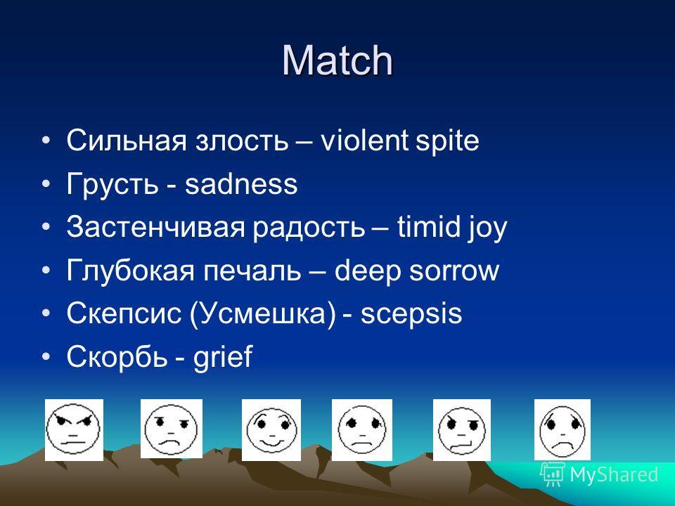 Match Сильная злость – violent spite Грусть - sadness Застенчивая радость – timid joy Глубокая печаль – deep sorrow Скепсис (Усмешка) - scepsis Скорбь - grief