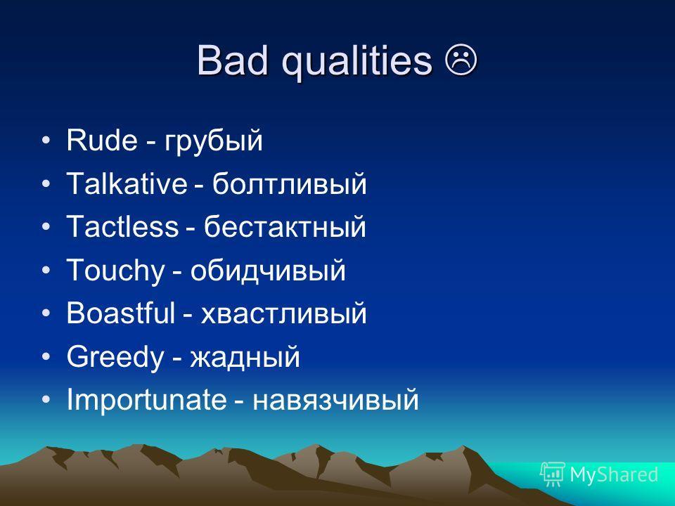 Bad qualities Bad qualities Rude - грубый Talkative - болтливый Tactless - бестактный Touchy - обидчивый Boastful - хвастливый Greedy - жадный Importunate - навязчивый