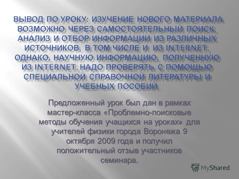 Предложенный урок был дан в рамках мастер - класса « Проблемно - поисковые методы обучения учащихся на уроках » для учителей физики города Воронежа 9 октября 2009 года и получил положительный отзыв участников семинара.