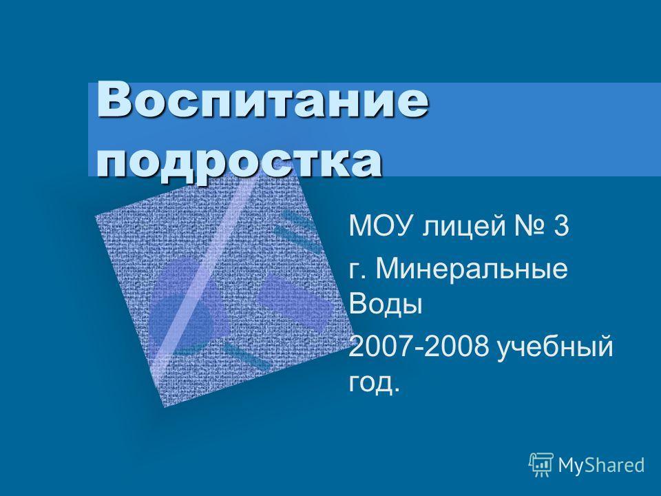 Воспитание подростка МОУ лицей 3 г. Минеральные Воды 2007-2008 учебный год.