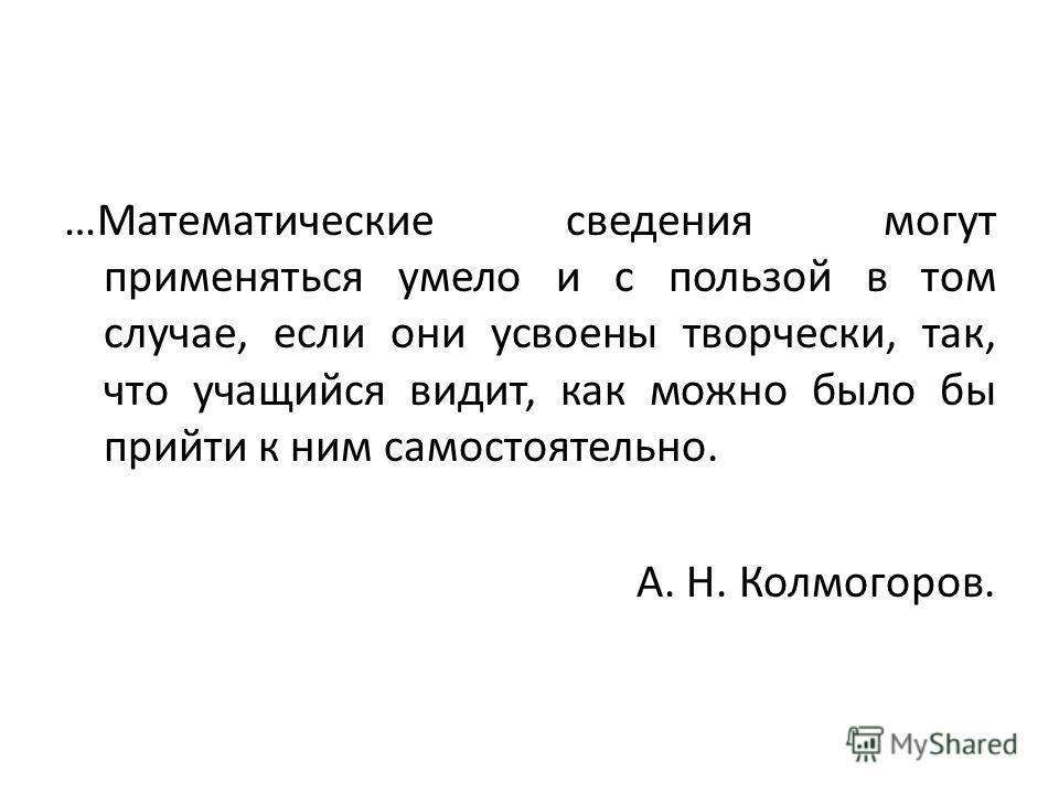 …Математические сведения могут применяться умело и с пользой в том случае, если они усвоены творчески, так, что учащийся видит, как можно было бы прийти к ним самостоятельно. А. Н. Колмогоров.