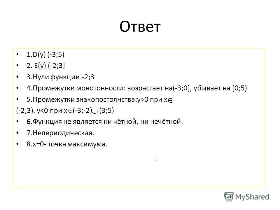 Ответ 1.D(y) (-3;5) 2. E(y) (-2;3] 3.Нули функции:-2;3 4.Промежутки монотонности: возрастает на(-3;0], убывает на [0;5) 5.Промежутки знакопостоянства:y>0 при x (-2;3), y