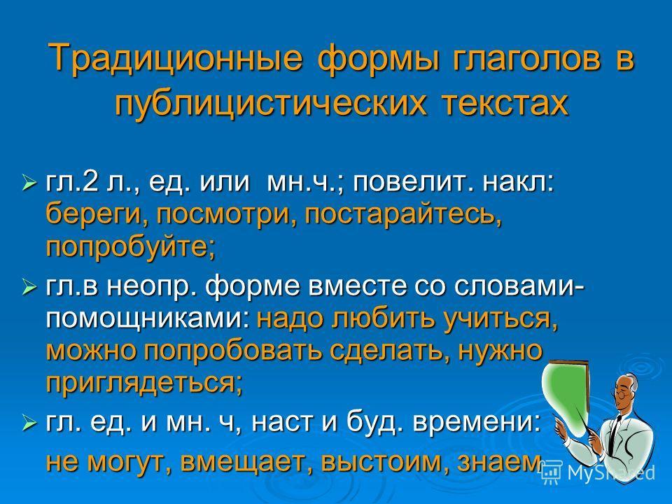 Традиционные формы глаголов в публицистических текстах гл.2 л., ед. или мн.ч.; повелит. накл: береги, посмотри, постарайтесь, попробуйте; гл.2 л., ед. или мн.ч.; повелит. накл: береги, посмотри, постарайтесь, попробуйте; гл.в неопр. форме вместе со с