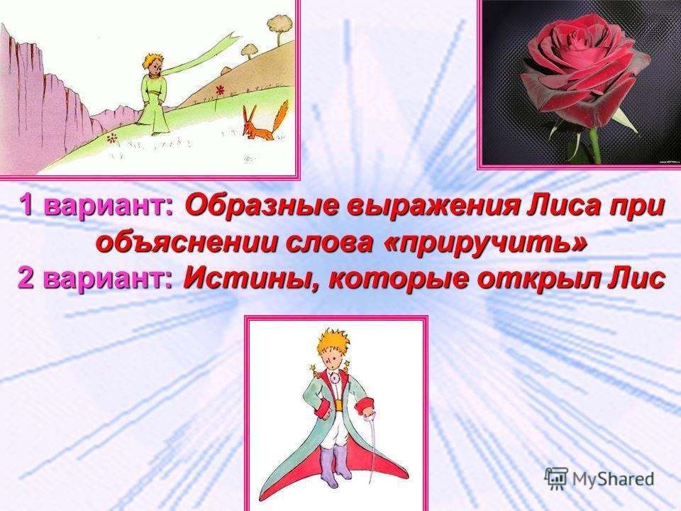 1 вариант: Образные выражения Лиса при объяснении слова «приручить» 2 вариант: Истины, которые открыл Лис