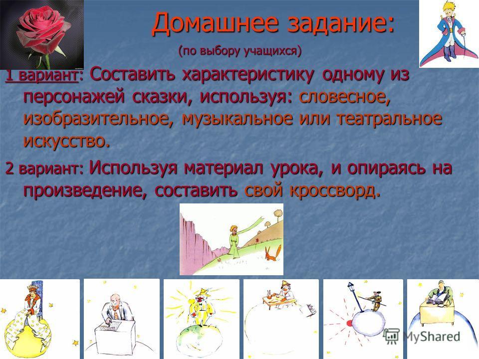 Домашнее задание: (по выбору учащихся) 1 вариант: Составить характеристику одному из персонажей сказки, используя: словесное, изобразительное, музыкальное или театральное искусство. 2 вариант: Используя материал урока, и опираясь на произведение, сос