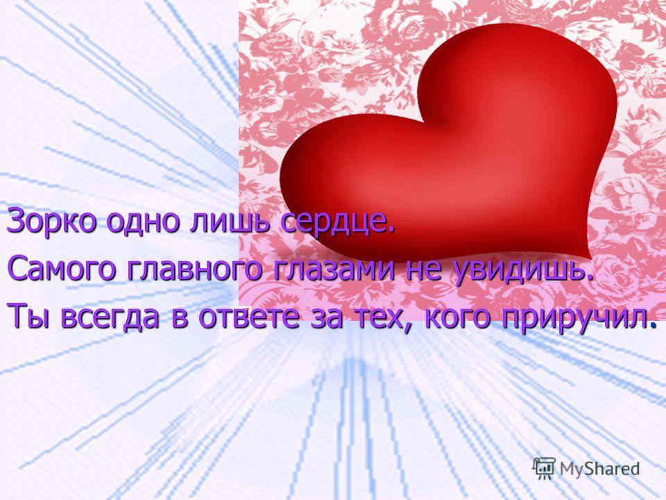 Зорко одно лишь сердце. Самого главного глазами не увидишь. Ты всегда в ответе за тех, кого приручил.