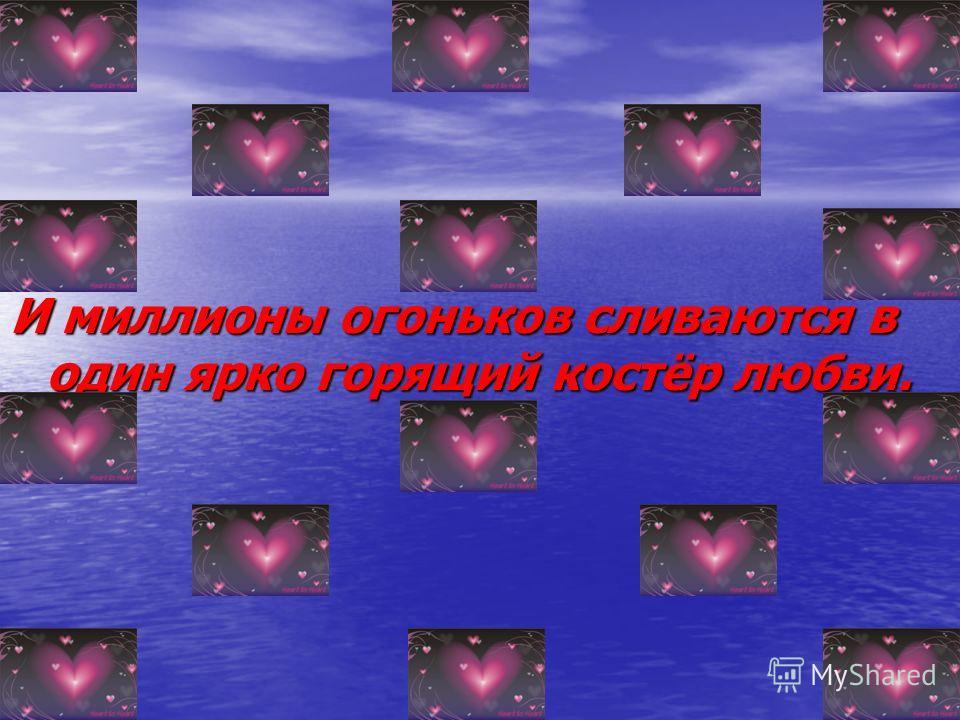 И миллионы огоньков сливаются в один ярко горящий костёр любви.