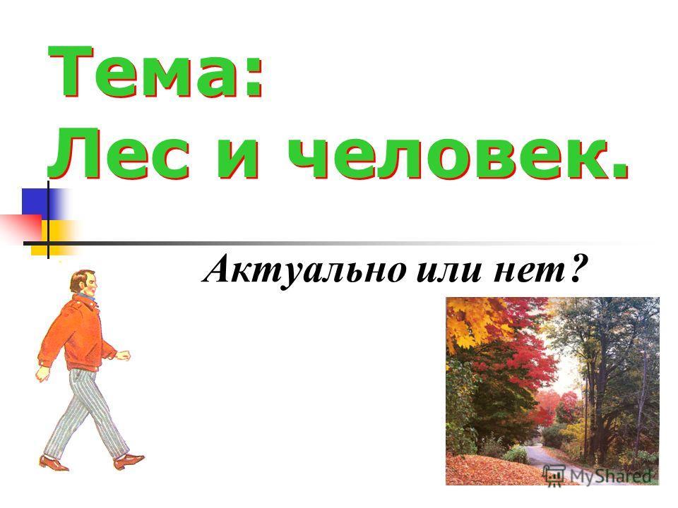 Тема: Лес и человек. Тема: Лес и человек. Актуально или нет?