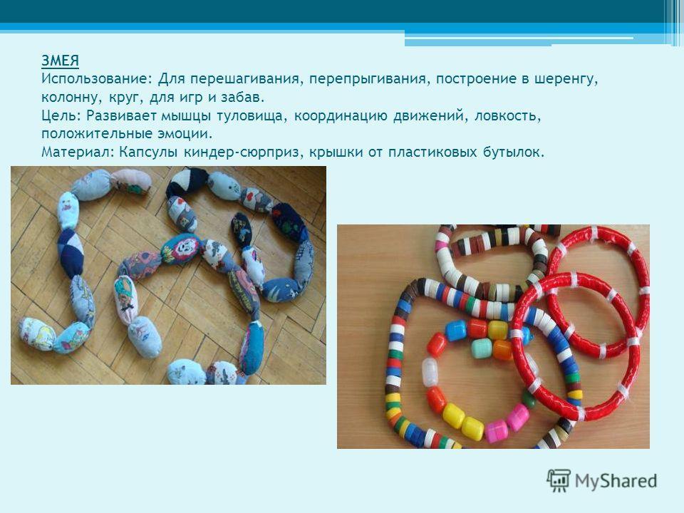 ЗМЕЯ Использование: Для перешагивания, перепрыгивания, построение в шеренгу, колонну, круг, для игр и забав. Цель: Развивает мышцы туловища, координацию движений, ловкость, положительные эмоции. Материал: Капсулы киндер-сюрприз, крышки от пластиковых