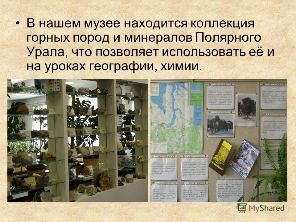 В нашем музее находится коллекция горных пород и минералов Полярного Урала, что позволяет использовать её и на уроках географии, химии.