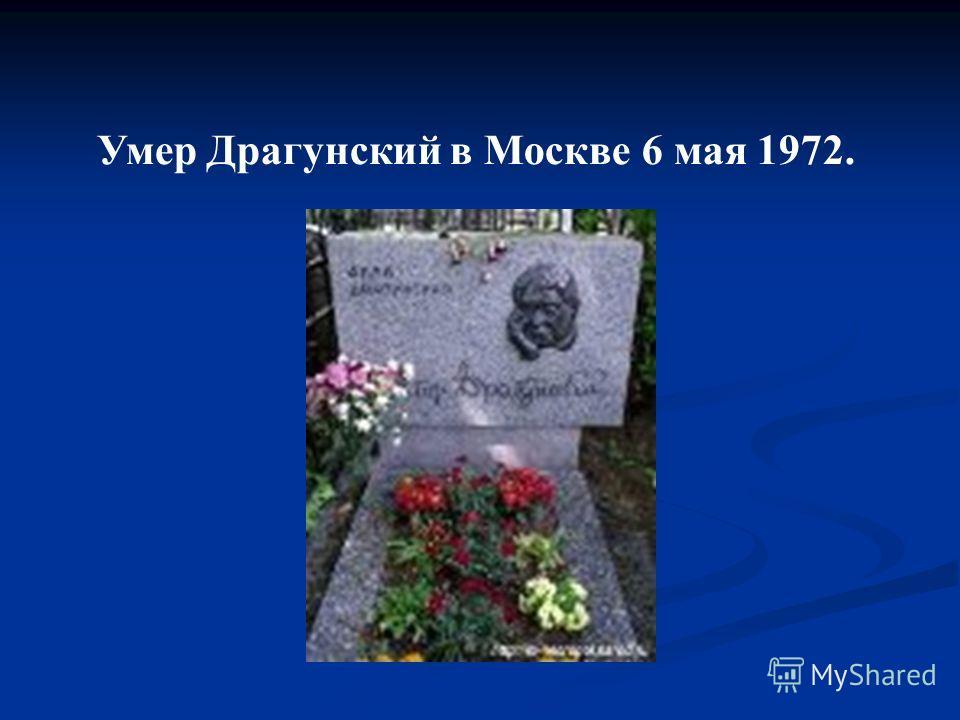 Умер Драгунский в Москве 6 мая 1972.