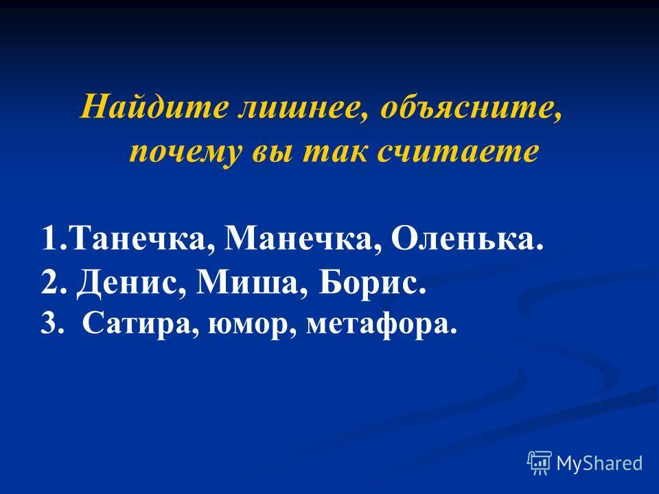 Найдите лишнее, объясните, почему вы так считаете 1.Танечка, Манечка, Оленька. 2. Денис, Миша, Борис. 3. Сатира, юмор, метафора.