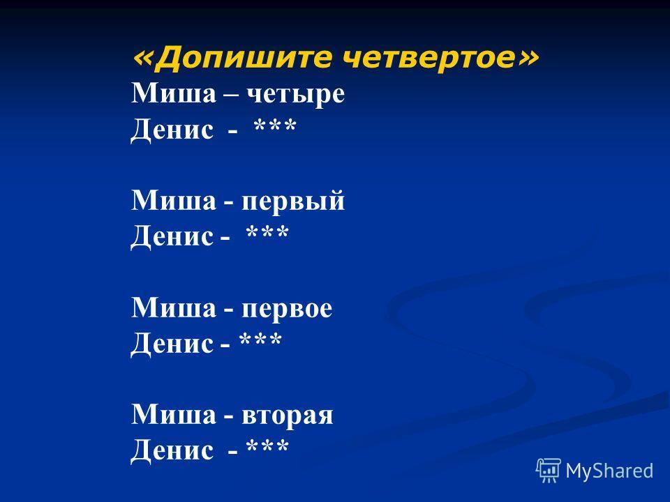 «Допишите четвертое» Миша – четыре Денис - *** Миша - первый Денис - *** Миша - первое Денис - *** Миша - вторая Денис - ***