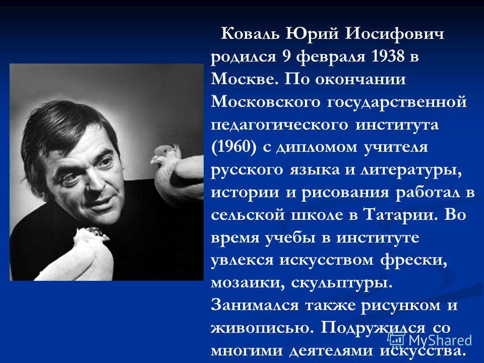 Коваль Юрий Иосифович родился 9 февраля 1938 в Москве. По окончании Московского государственной педагогического института (1960) с дипломом учителя русского языка и литературы, истории и рисования работал в сельской школе в Татарии. Во время учебы в