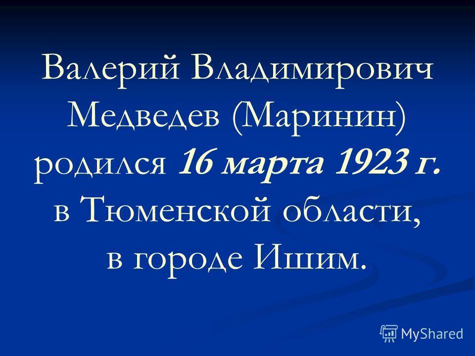 Валерий Владимирович Медведев (Маринин) родился 16 марта 1923 г. в Тюменской области, в городе Ишим.