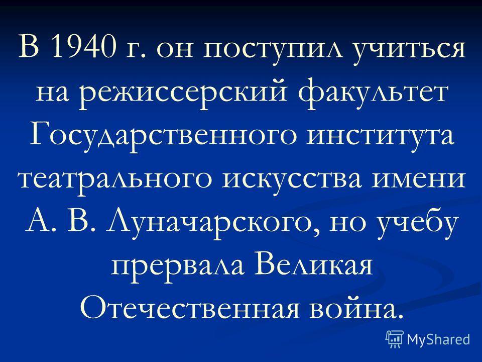 В 1940 г. он поступил учиться на режиссерский факультет Государственного института театрального искусства имени А. В. Луначарского, но учебу прервала Великая Отечественная война.