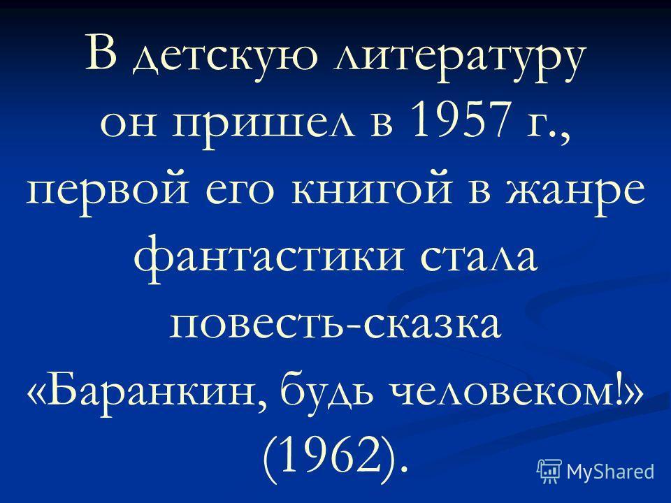 В детскую литературу он пришел в 1957 г., первой его книгой в жанре фантастики стала повесть-сказка «Баранкин, будь человеком!» (1962).