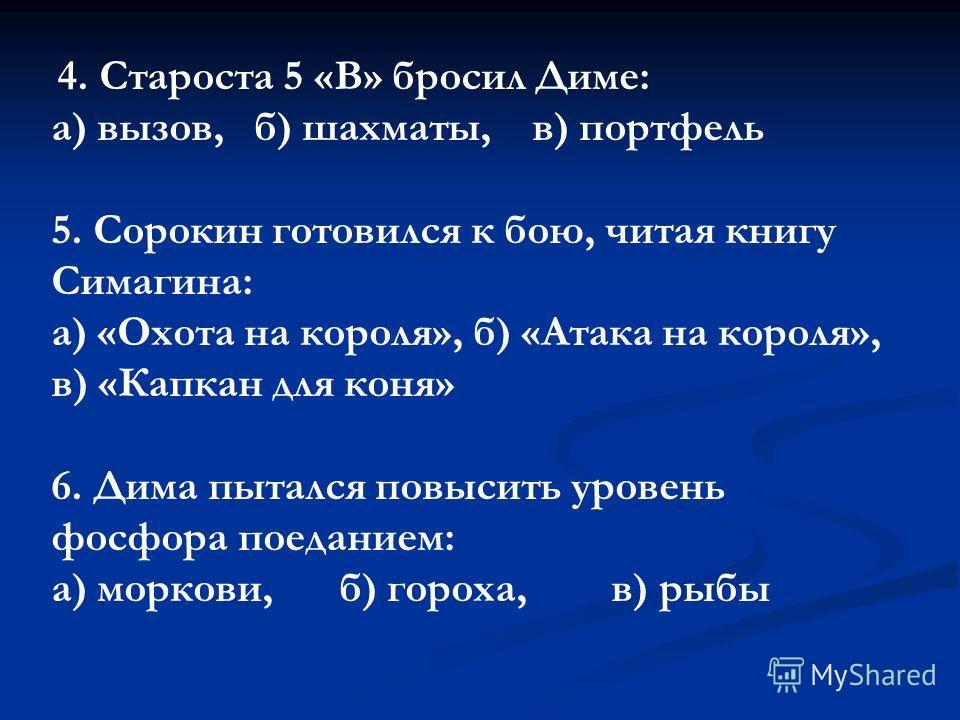 4. Староста 5 «В» бросил Диме: а) вызов, б) шахматы, в) портфель 5. Сорокин готовился к бою, читая книгу Симагина: а) «Охота на короля», б) «Атака на короля», в) «Капкан для коня» 6. Дима пытался повысить уровень фосфора поеданием: а) моркови,б) горо