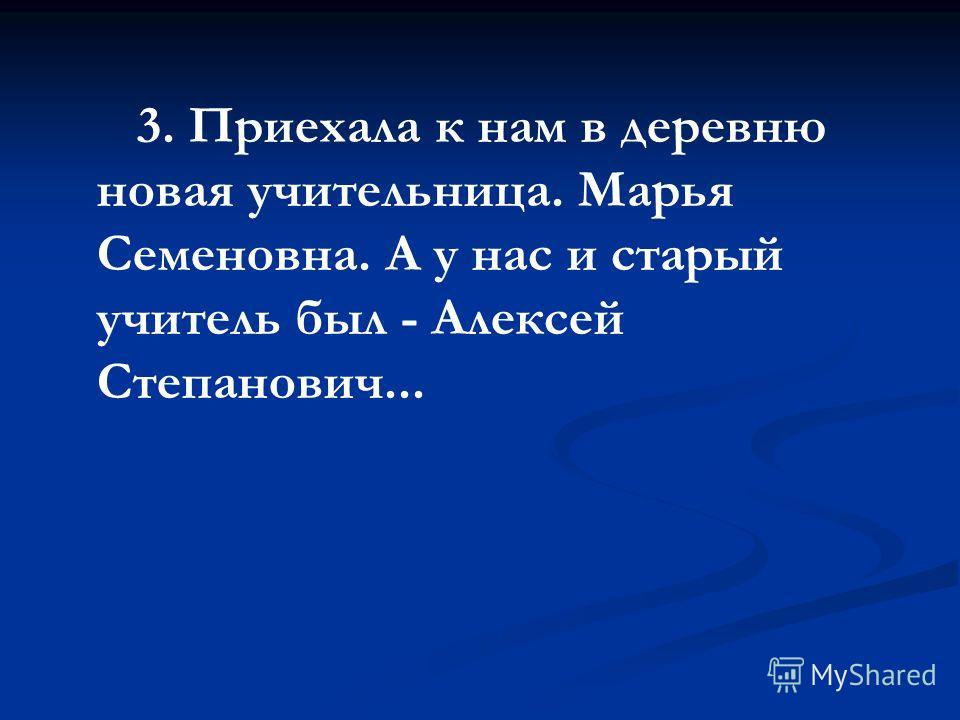 3. Приехала к нам в деревню новая учительница. Марья Семеновна. А у нас и старый учитель был - Алексей Степанович...