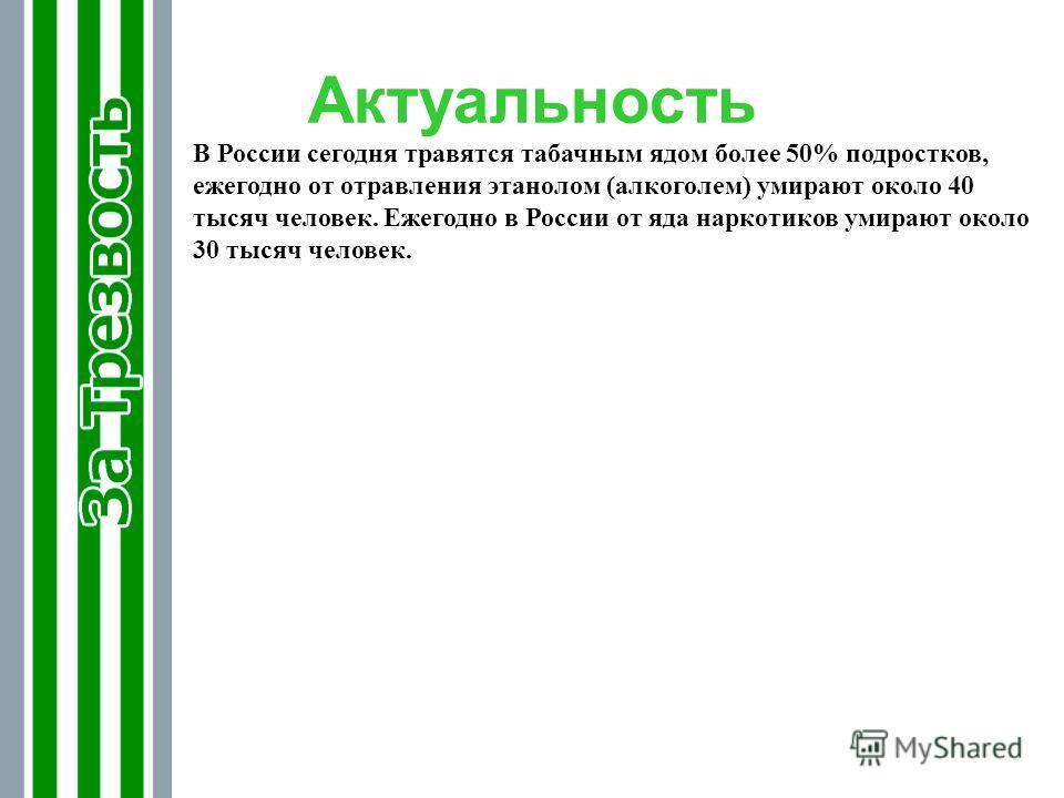 Актуальность В России сегодня травятся табачным ядом более 50% подростков, ежегодно от отравления этанолом (алкоголем) умирают около 40 тысяч человек. Ежегодно в России от яда наркотиков умирают около 30 тысяч человек.