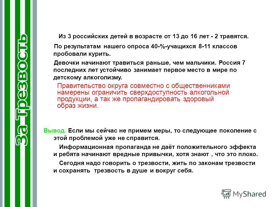 Из 3 российских детей в возрасте от 13 до 16 лет - 2 травятся. По результатам нашего опроса 40-%-учащихся 8-11 классов пробовали курить. Девочки начинают травиться раньше, чем мальчики. Россия 7 последних лет устойчиво занимает первое место в мире по