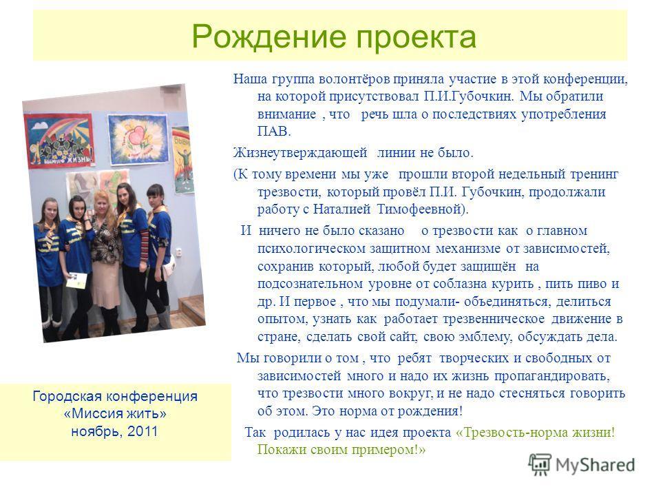 Рождение проекта Наша группа волонтёров приняла участие в этой конференции, на которой присутствовал П.И.Губочкин. Мы обратили внимание, что речь шла о последствиях употребления ПАВ. Жизнеутверждающей линии не было. (К тому времени мы уже прошли втор