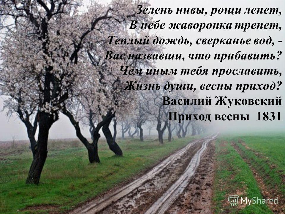 Зелень нивы, рощи лепет, В небе жаворонка трепет, Теплый дождь, сверканье вод, - Вас назвавши, что прибавить? Чем иным тебя прославить, Жизнь души, весны приход? Василий Жуковский Приход весны 1831