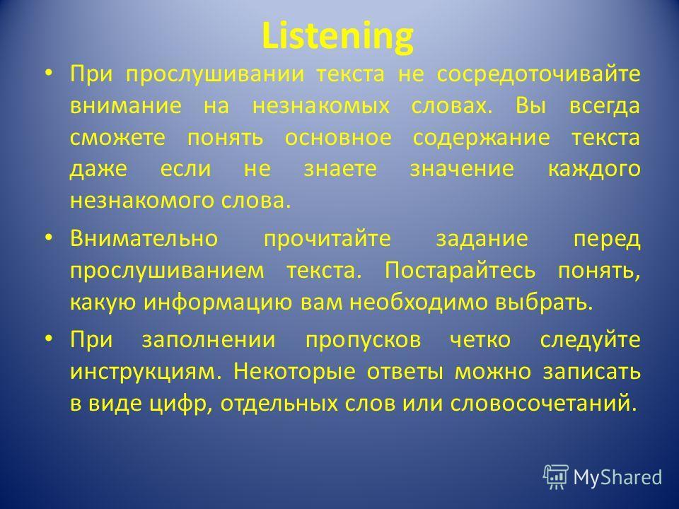 Listening При прослушивании текста не сосредоточивайте внимание на незнакомых словах. Вы всегда сможете понять основное содержание текста даже если не знаете значение каждого незнакомого слова. Внимательно прочитайте задание перед прослушиванием текс