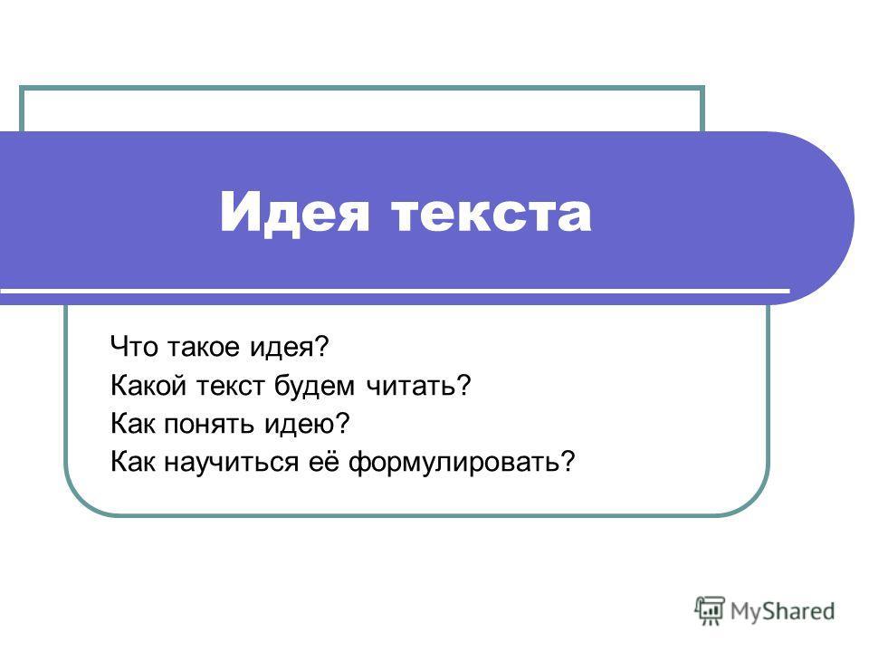 Идея текста Что такое идея? Какой текст будем читать? Как понять идею? Как научиться её формулировать?