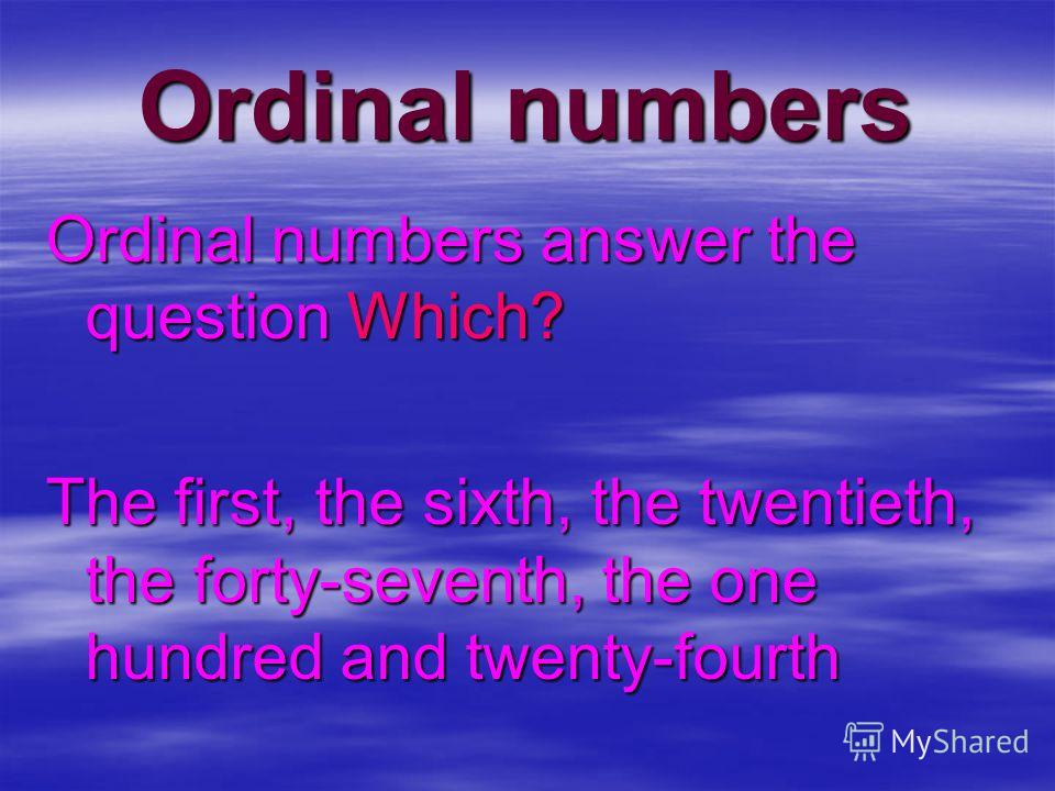 Ordinal numbers Ordinal numbers answer the question Which? The first, the sixth, the twentieth, the forty-seventh, the one hundred and twenty-fourth