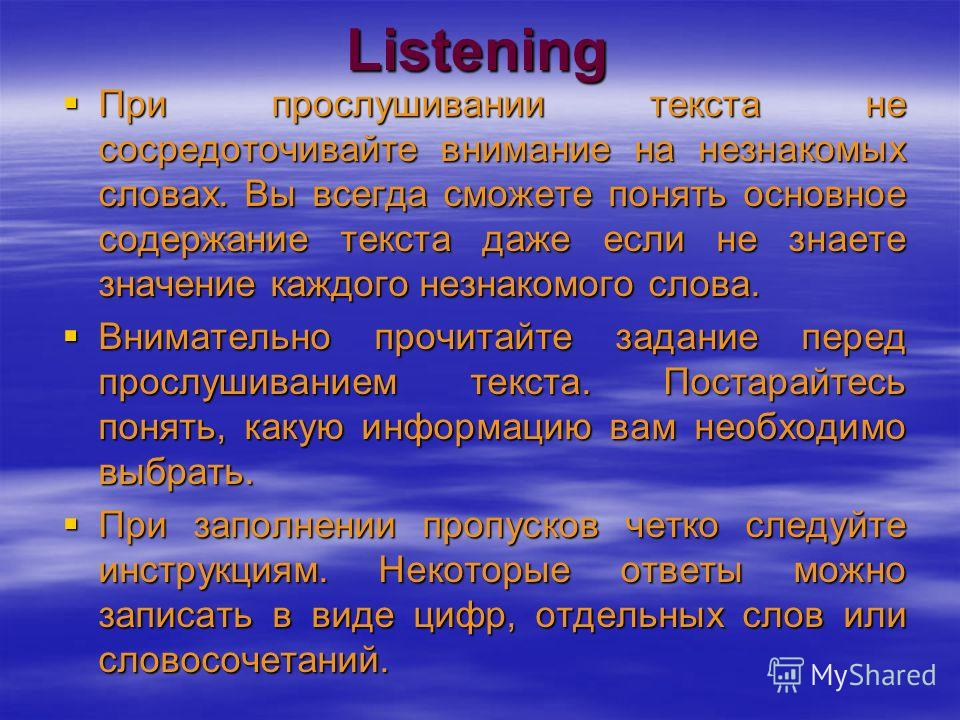 Listening При прослушивании текста не сосредоточивайте внимание на незнакомых словах. Вы всегда сможете понять основное содержание текста даже если не знаете значение каждого незнакомого слова. При прослушивании текста не сосредоточивайте внимание на