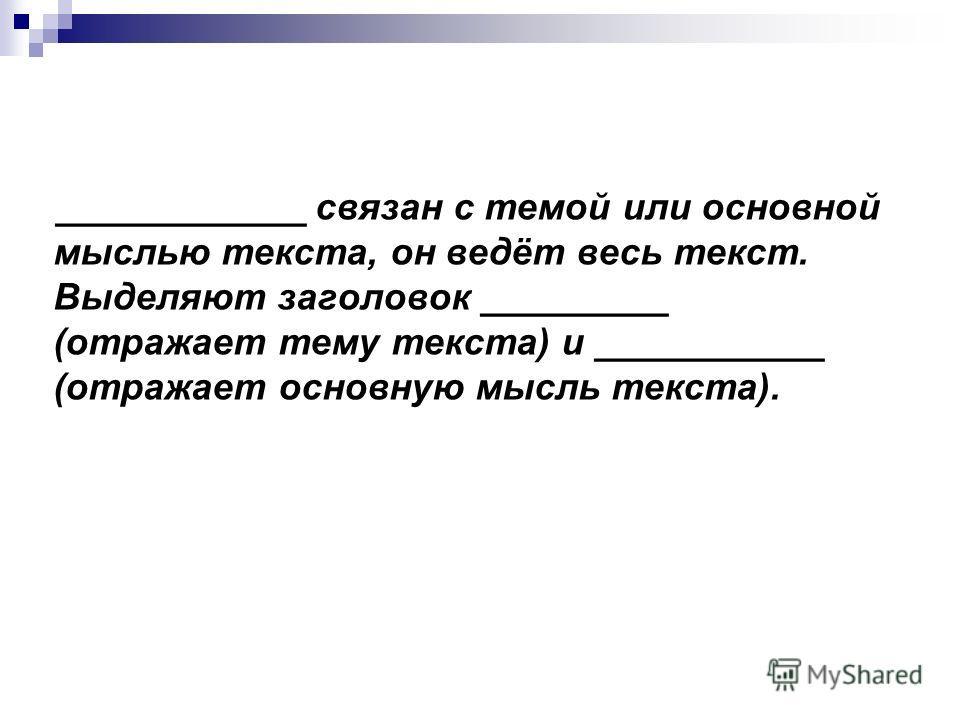 ____________ связан с темой или основной мыслью текста, он ведёт весь текст. Выделяют заголовок _________ (отражает тему текста) и ___________ (отражает основную мысль текста).