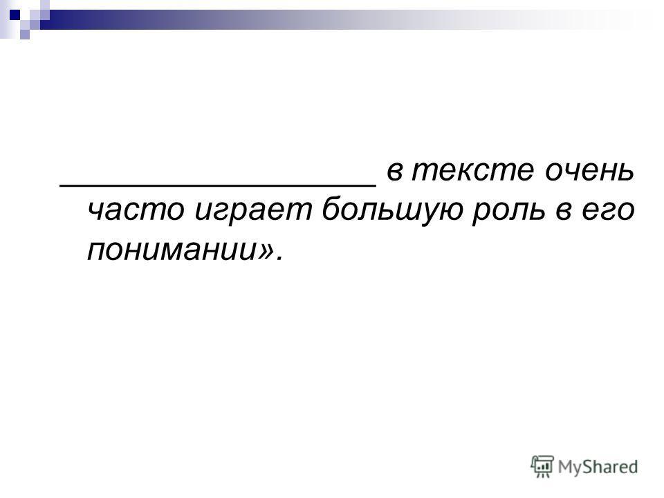 _________________ в тексте очень часто играет большую роль в его понимании».