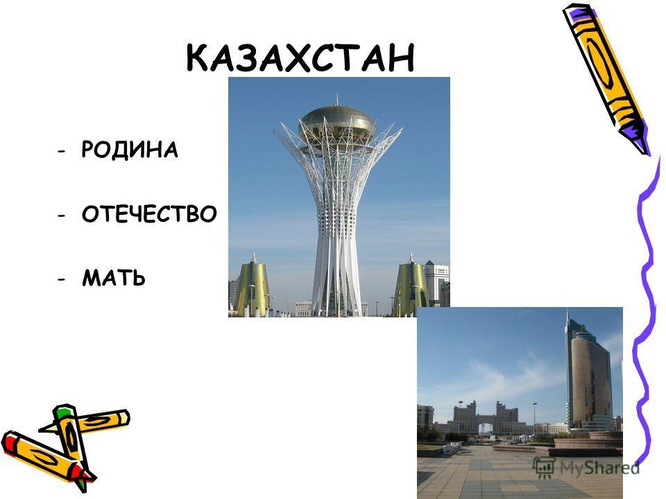 КАЗАХСТАН -РОДИНА -ОТЕЧЕСТВО -МАТЬ