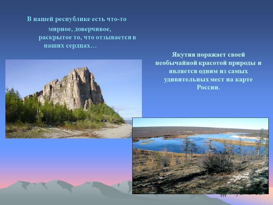 В нашей республике есть что-то мирное, доверчивое, раскрытое то, что отзывается в наших сердцах… Якутия поражает своей необычайной красотой природы и является одним из самых удивительных мест на карте России.