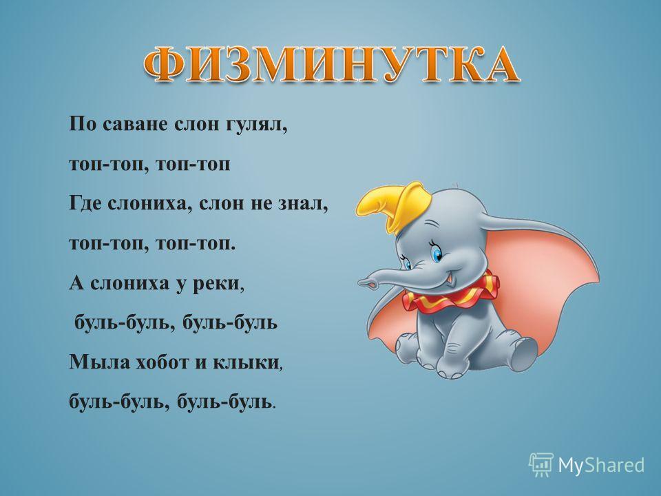 По саване слон гулял, топ-топ, топ-топ Где слониха, слон не знал, топ-топ, топ-топ. А слониха у реки, буль-буль, буль-буль Мыла хобот и клыки, буль-буль, буль-буль.