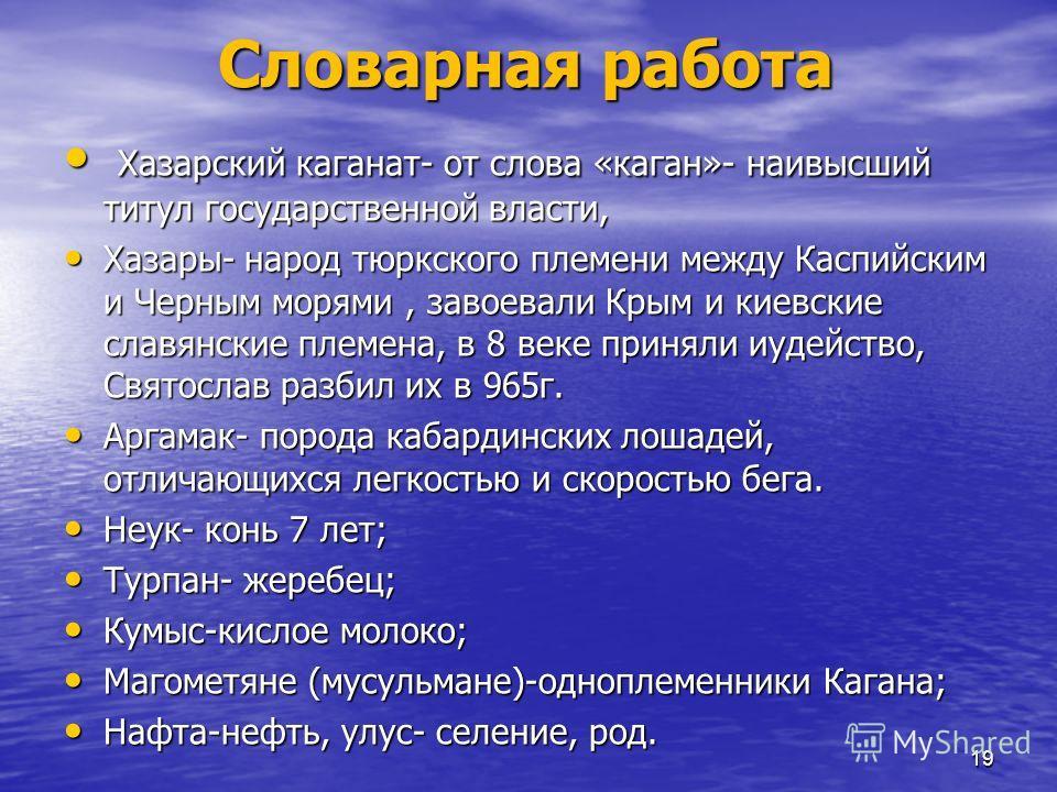Словарная работа Хазарский каганат- от слова «каган»- наивысший титул государственной власти, Хазарский каганат- от слова «каган»- наивысший титул государственной власти, Хазары- народ тюркского племени между Каспийским и Черным морями, завоевали Кры