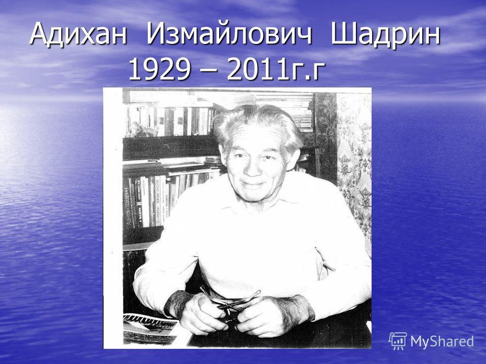 Адихан измайлович шадрин 1929 – 2011г г